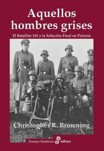 Aquellos hombres grises: el batallón 101 y la solución final en Polonia